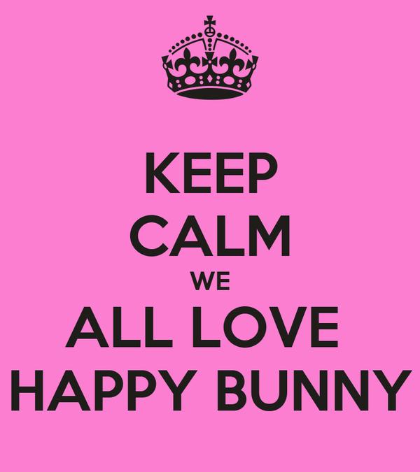 KEEP CALM WE ALL LOVE  HAPPY BUNNY