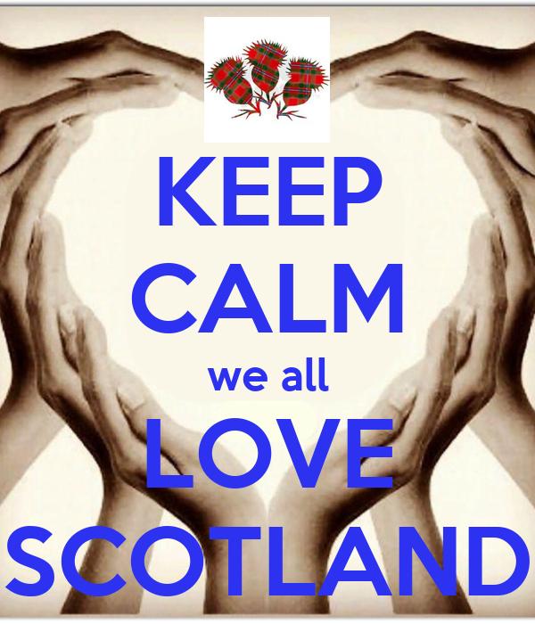 KEEP CALM we all LOVE SCOTLAND