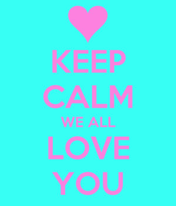 KEEP CALM WE ALL LOVE YOU