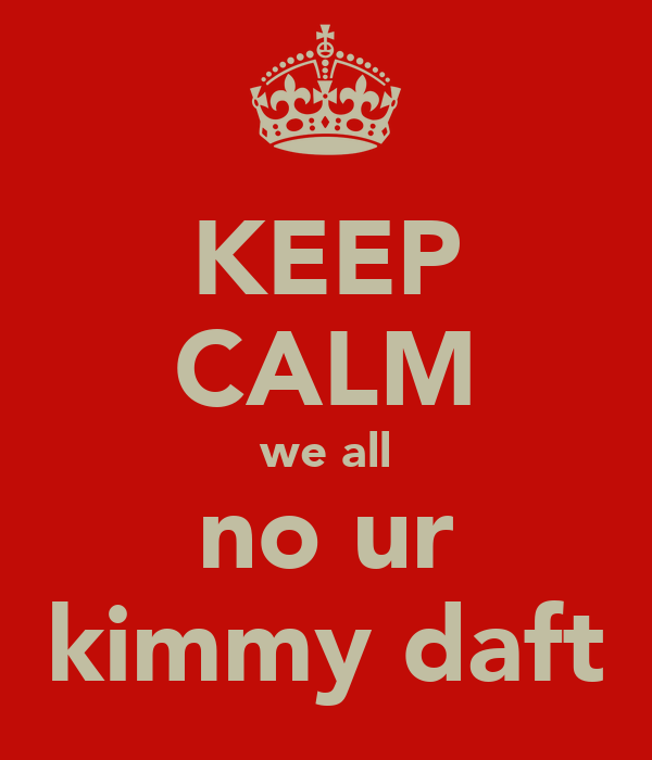 KEEP CALM we all no ur kimmy daft