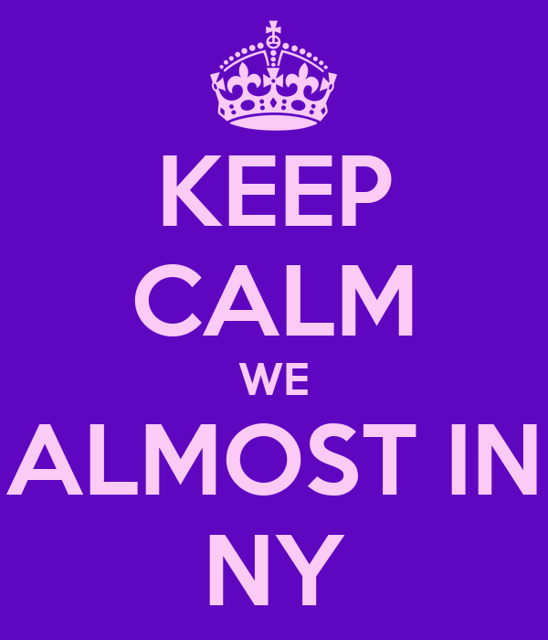 KEEP CALM WE ALMOST IN NY