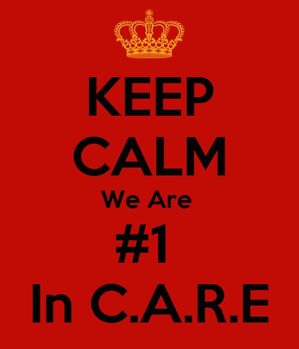 KEEP CALM We Are  #1  In C.A.R.E