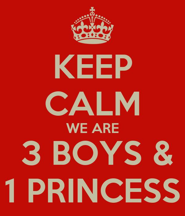 KEEP CALM WE ARE  3 BOYS & 1 PRINCESS