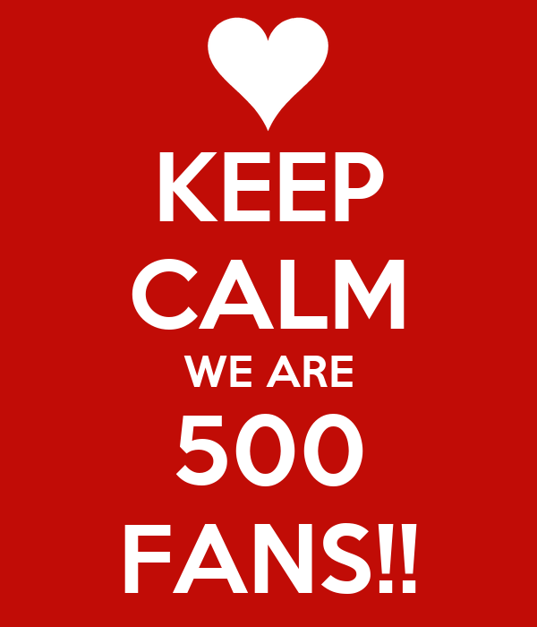 KEEP CALM WE ARE 500 FANS!!