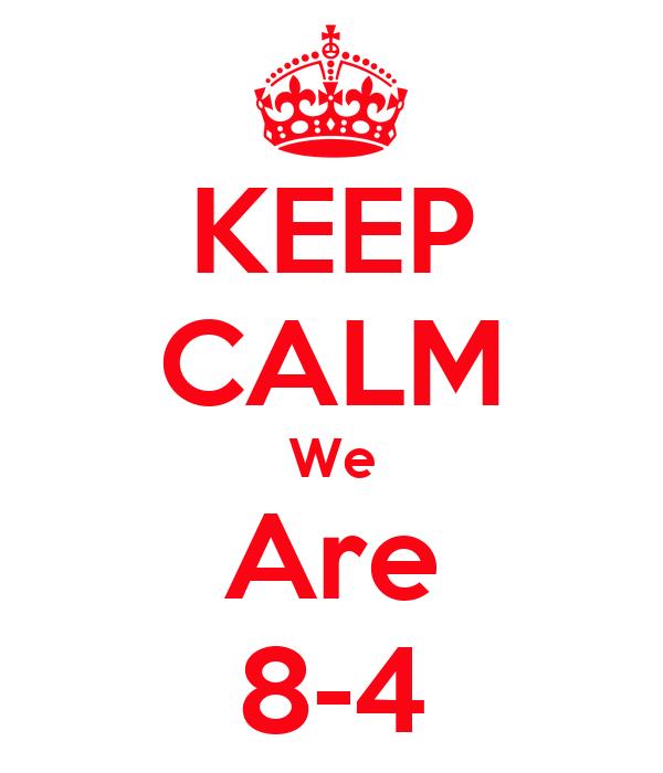 KEEP CALM We Are 8-4