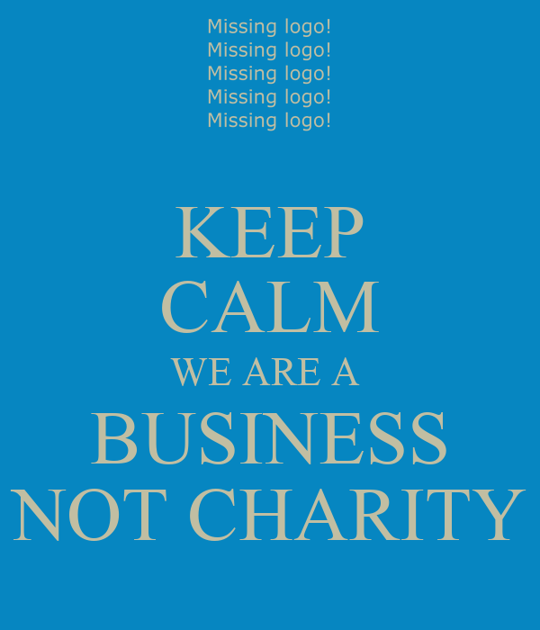 KEEP CALM WE ARE A  BUSINESS NOT CHARITY