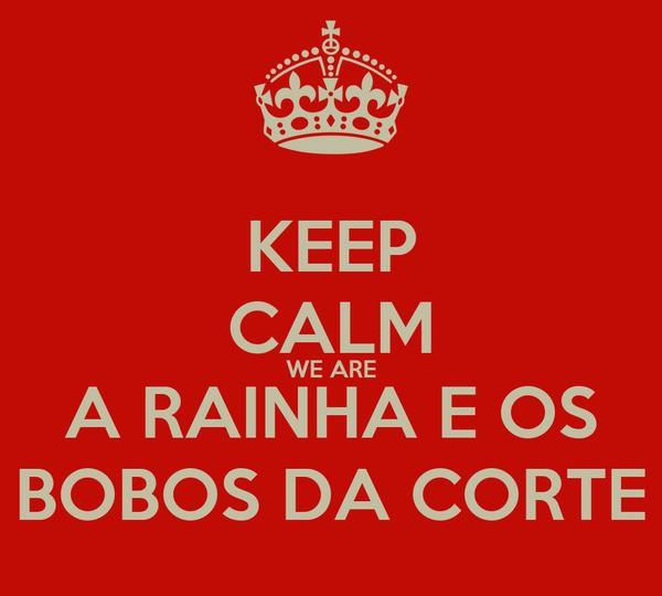 KEEP CALM WE ARE A RAINHA E OS BOBOS DA CORTE