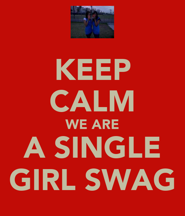 KEEP CALM WE ARE A SINGLE GIRL SWAG