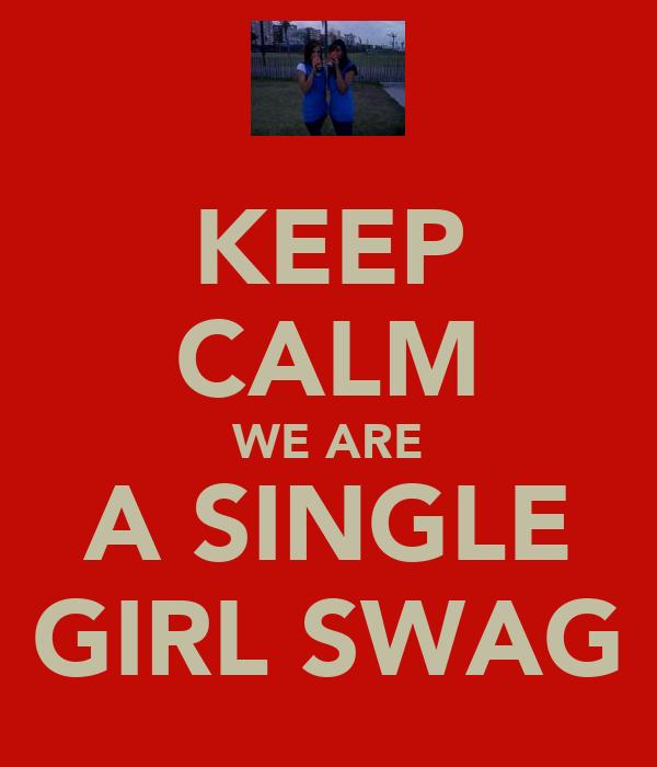 KEEP CALM WE ARE A SINGLE GIRL SWAG