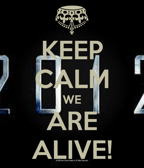 KEEP CALM WE ARE ALIVE!