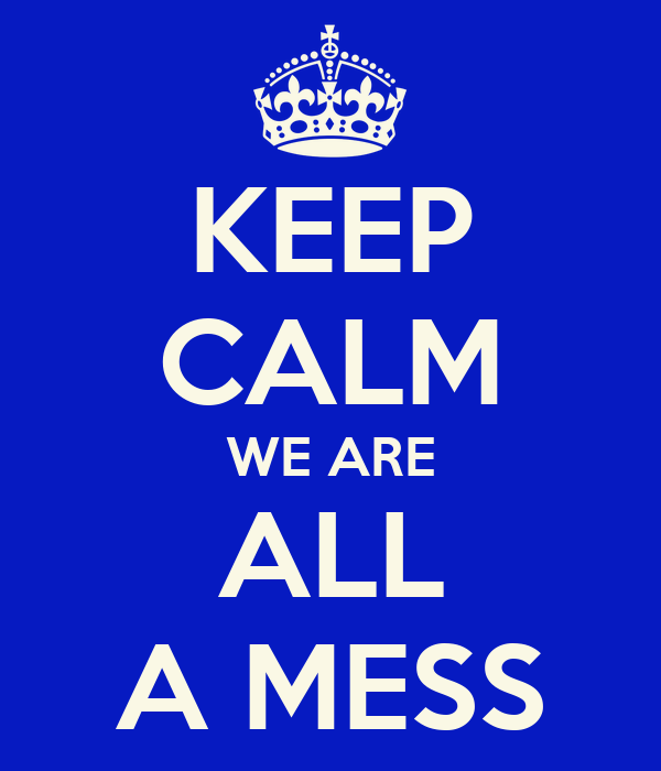 KEEP CALM WE ARE ALL A MESS