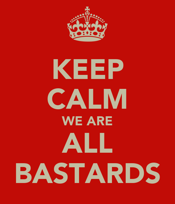 KEEP CALM WE ARE ALL BASTARDS