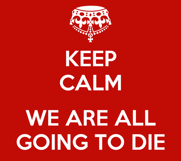 KEEP CALM  WE ARE ALL GOING TO DIE