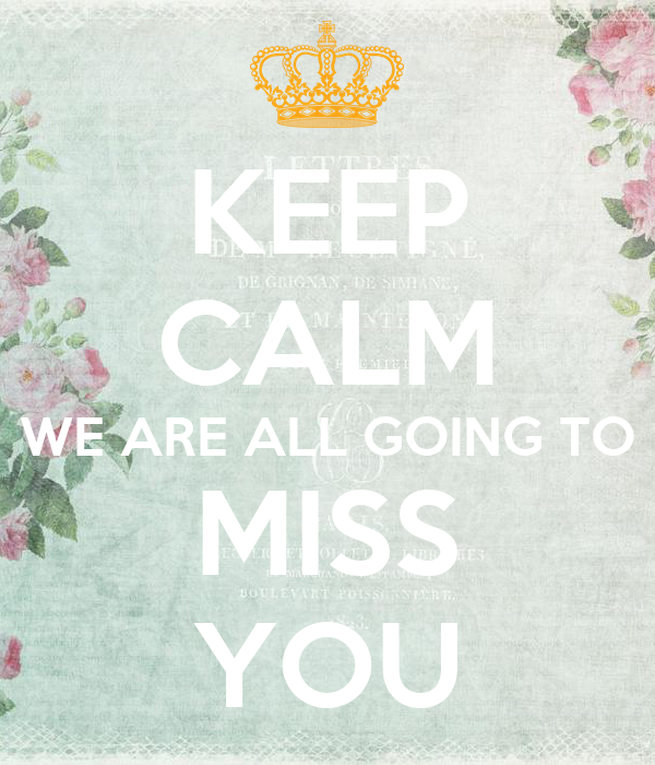 KEEP CALM WE ARE ALL GOING TO MISS YOU