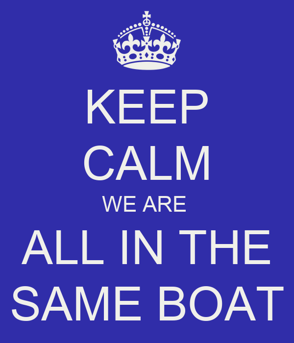 KEEP CALM WE ARE  ALL IN THE SAME BOAT