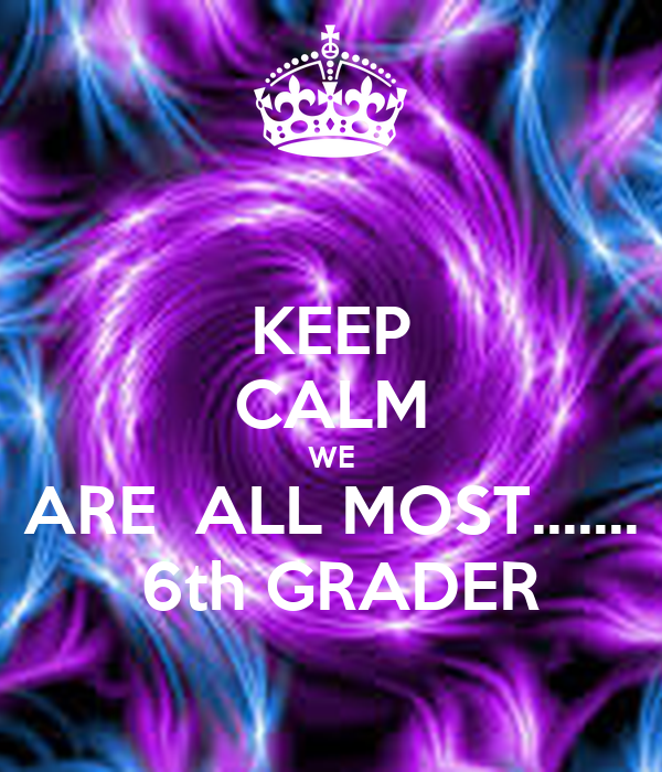 KEEP CALM WE  ARE  ALL MOST.......   6th GRADER
