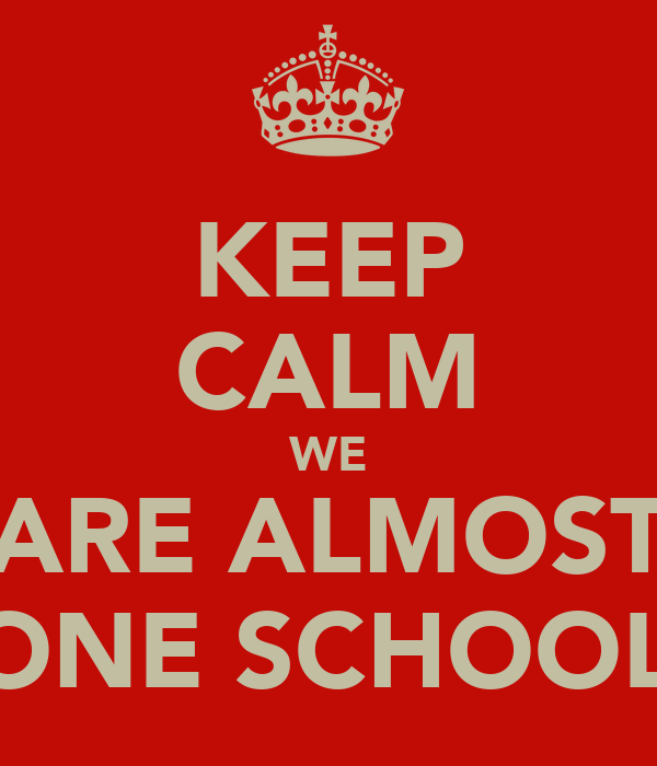 KEEP CALM WE ARE ALMOST DONE SCHOOL!!