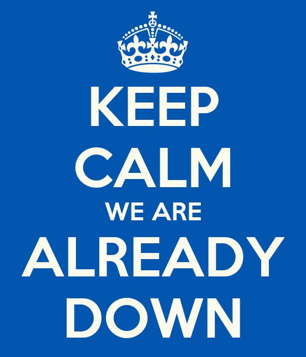 KEEP CALM WE ARE ALREADY DOWN