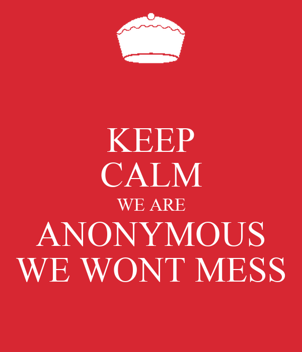 KEEP CALM WE ARE ANONYMOUS WE WONT MESS