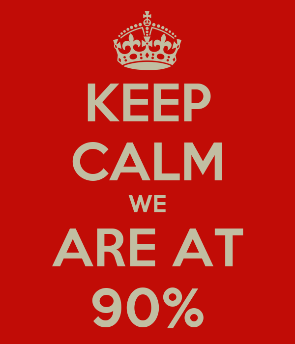 KEEP CALM WE ARE AT 90%