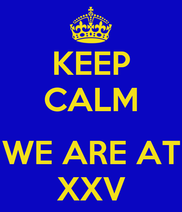 KEEP CALM  WE ARE AT XXV