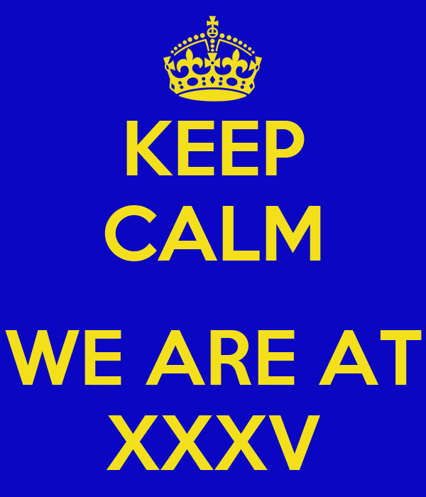 KEEP CALM  WE ARE AT XXXV