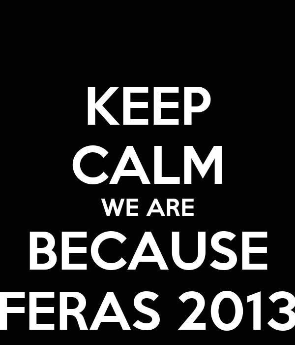 KEEP CALM WE ARE BECAUSE FERAS 2013