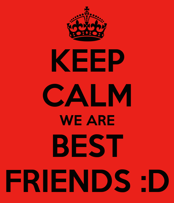 KEEP CALM WE ARE BEST FRIENDS :D