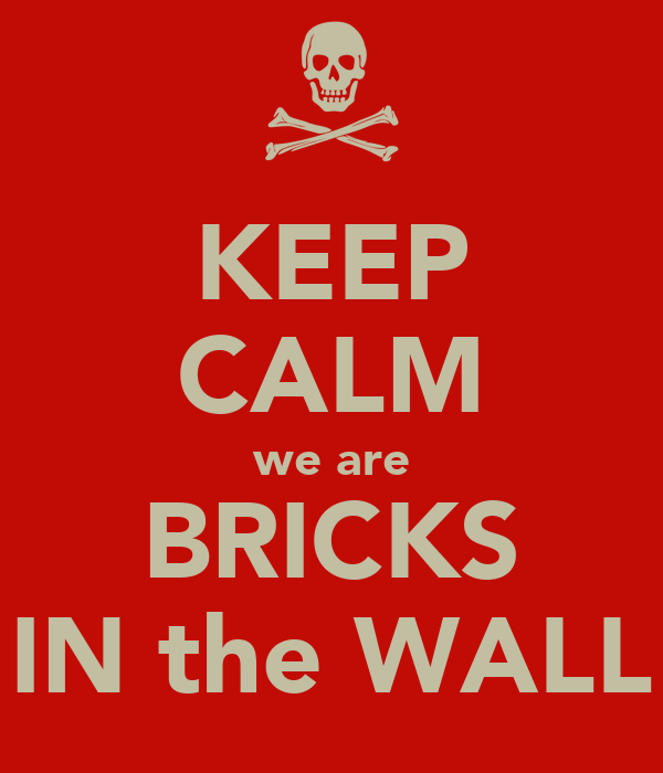 KEEP CALM we are BRICKS IN the WALL