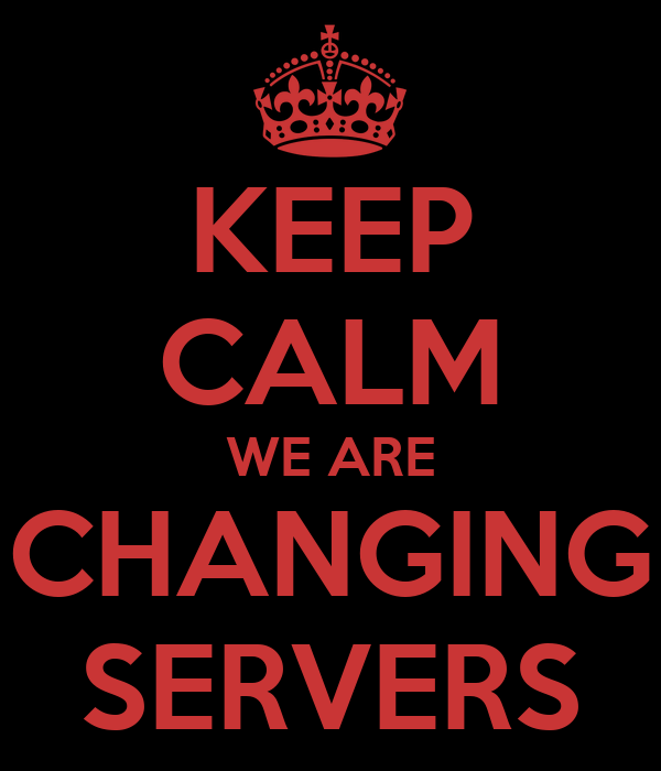 KEEP CALM WE ARE CHANGING SERVERS