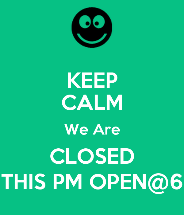 KEEP CALM We Are CLOSED THIS PM OPEN@6
