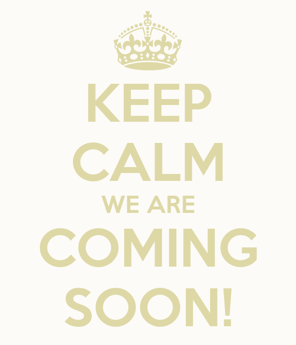 KEEP CALM WE ARE COMING SOON!