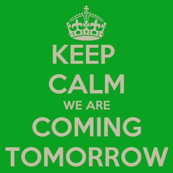 KEEP  CALM WE ARE COMING TOMORROW