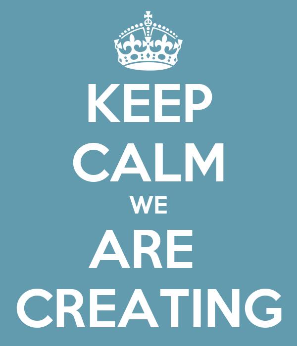 KEEP CALM WE ARE  CREATING