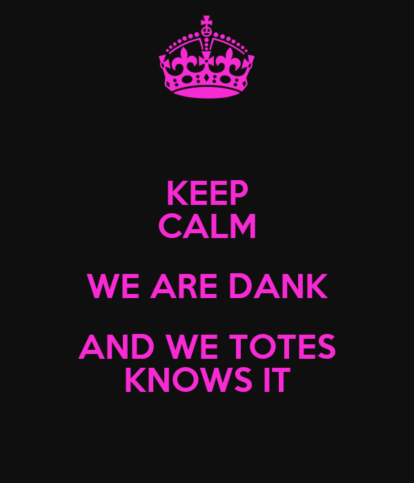 KEEP CALM WE ARE DANK AND WE TOTES KNOWS IT