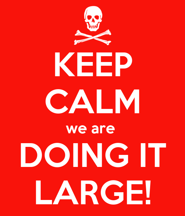 KEEP CALM we are  DOING IT LARGE!