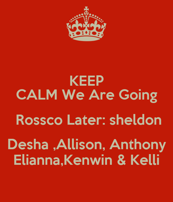KEEP CALM We Are Going  Rossco Later: sheldon  Desha ,Allison, Anthony  Elianna,Kenwin & Kelli