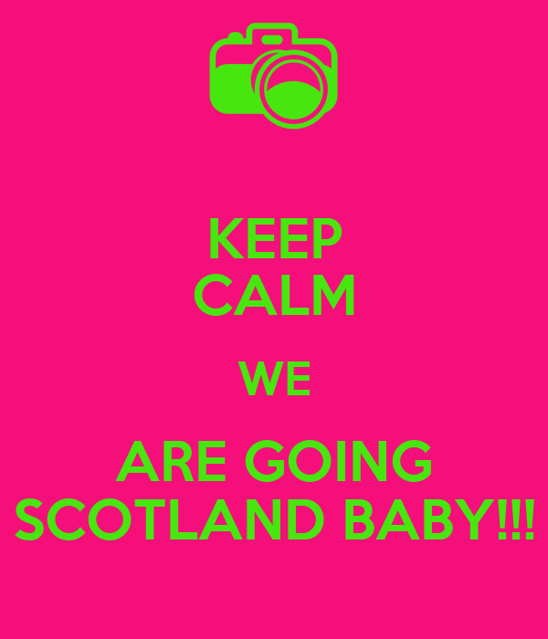 KEEP CALM WE ARE GOING SCOTLAND BABY!!!