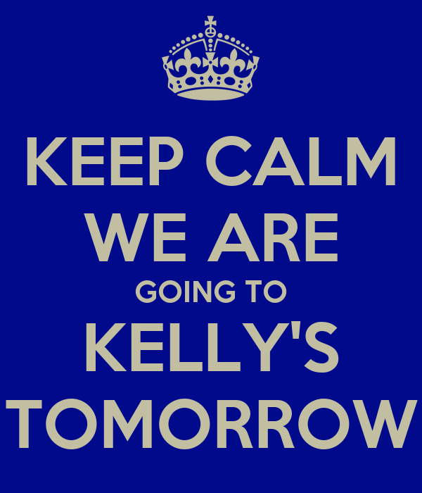 KEEP CALM WE ARE GOING TO KELLY'S TOMORROW