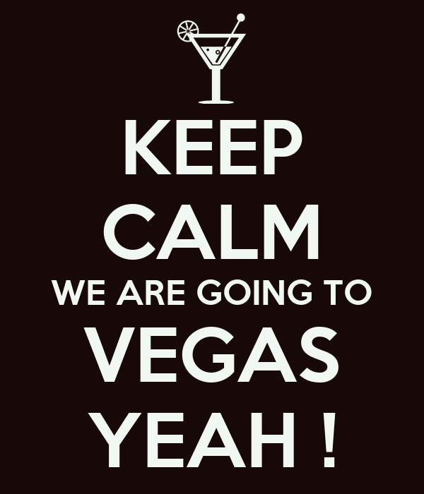 KEEP CALM WE ARE GOING TO VEGAS YEAH !
