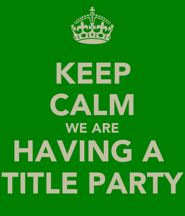 KEEP CALM WE ARE HAVING A  TITLE PARTY