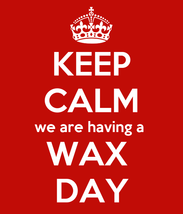 KEEP CALM we are having a  WAX  DAY