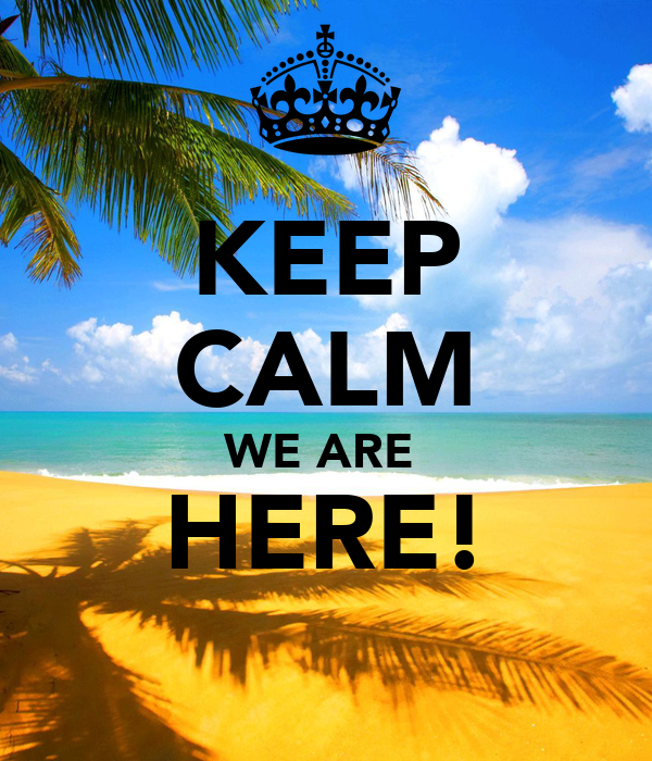 KEEP CALM WE ARE  HERE!