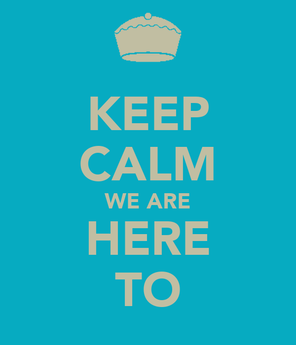 KEEP CALM WE ARE HERE TO