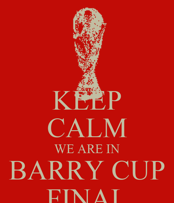 KEEP CALM WE ARE IN BARRY CUP FINAL