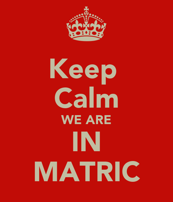 Keep  Calm WE ARE IN MATRIC