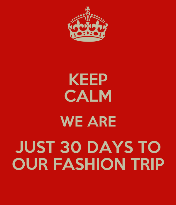 KEEP CALM WE ARE JUST 30 DAYS TO OUR FASHION TRIP