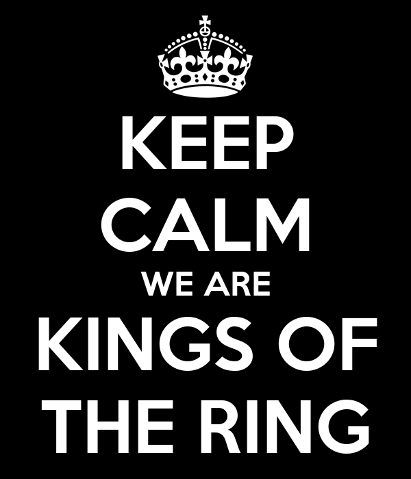 KEEP CALM WE ARE KINGS OF THE RING