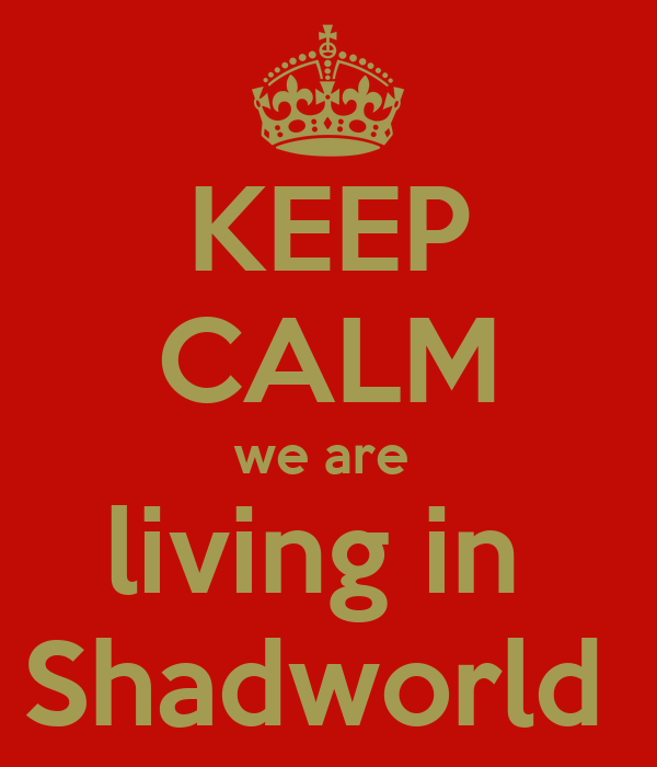 KEEP CALM we are  living in  Shadworld