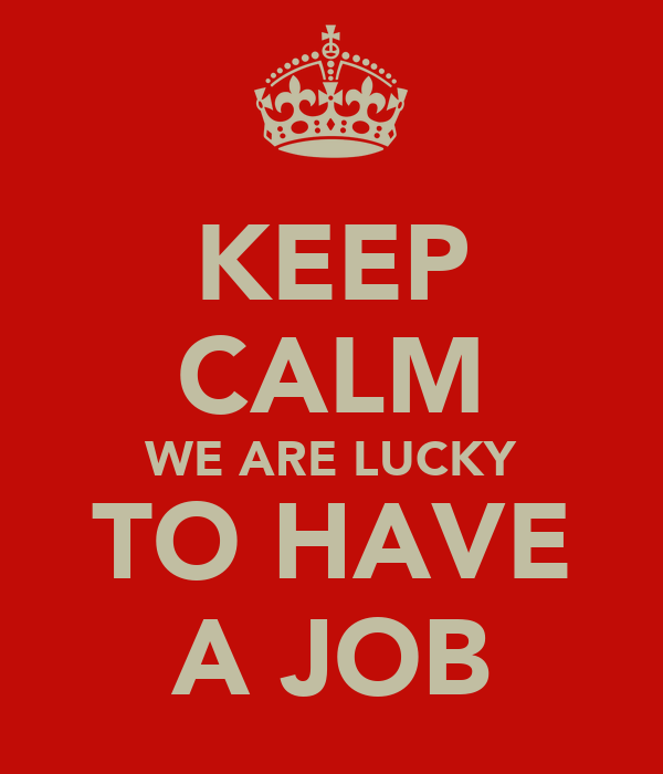 KEEP CALM WE ARE LUCKY TO HAVE A JOB